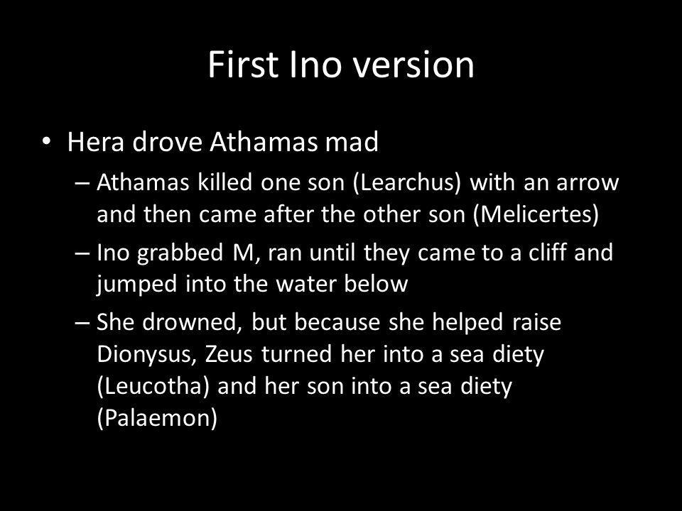 First Ino version Hera drove Athamas mad – Athamas killed one son (Learchus) with an arrow and then came after the other son (Melicertes) – Ino grabbed M, ran until they came to a cliff and jumped into the water below – She drowned, but because she helped raise Dionysus, Zeus turned her into a sea diety (Leucotha) and her son into a sea diety (Palaemon)