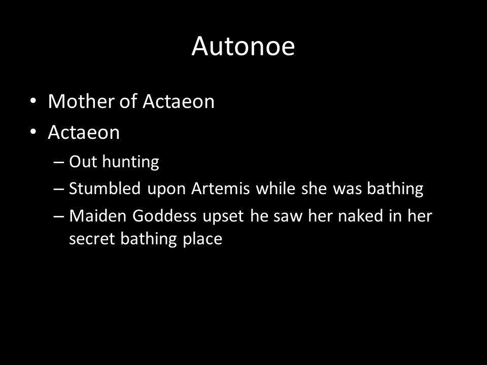 Autonoe Mother of Actaeon Actaeon – Out hunting – Stumbled upon Artemis while she was bathing – Maiden Goddess upset he saw her naked in her secret bathing place