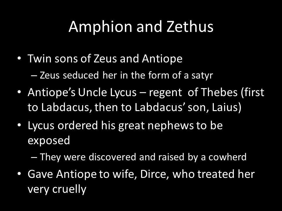 Amphion and Zethus Twin sons of Zeus and Antiope – Zeus seduced her in the form of a satyr Antiopes Uncle Lycus – regent of Thebes (first to Labdacus, then to Labdacus son, Laius) Lycus ordered his great nephews to be exposed – They were discovered and raised by a cowherd Gave Antiope to wife, Dirce, who treated her very cruelly