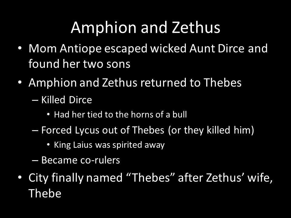 Amphion and Zethus Mom Antiope escaped wicked Aunt Dirce and found her two sons Amphion and Zethus returned to Thebes – Killed Dirce Had her tied to the horns of a bull – Forced Lycus out of Thebes (or they killed him) King Laius was spirited away – Became co-rulers City finally named Thebes after Zethus wife, Thebe