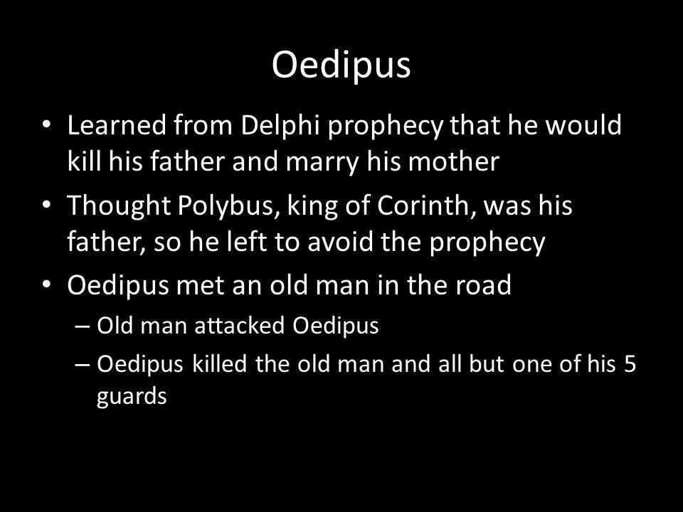 Oedipus Learned from Delphi prophecy that he would kill his father and marry his mother Thought Polybus, king of Corinth, was his father, so he left to avoid the prophecy Oedipus met an old man in the road – Old man attacked Oedipus – Oedipus killed the old man and all but one of his 5 guards