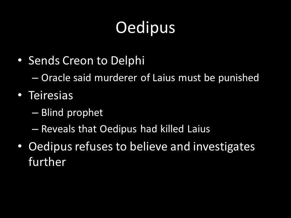 Oedipus Sends Creon to Delphi – Oracle said murderer of Laius must be punished Teiresias – Blind prophet – Reveals that Oedipus had killed Laius Oedipus refuses to believe and investigates further