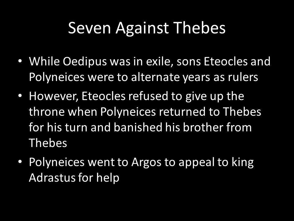 Seven Against Thebes While Oedipus was in exile, sons Eteocles and Polyneices were to alternate years as rulers However, Eteocles refused to give up the throne when Polyneices returned to Thebes for his turn and banished his brother from Thebes Polyneices went to Argos to appeal to king Adrastus for help