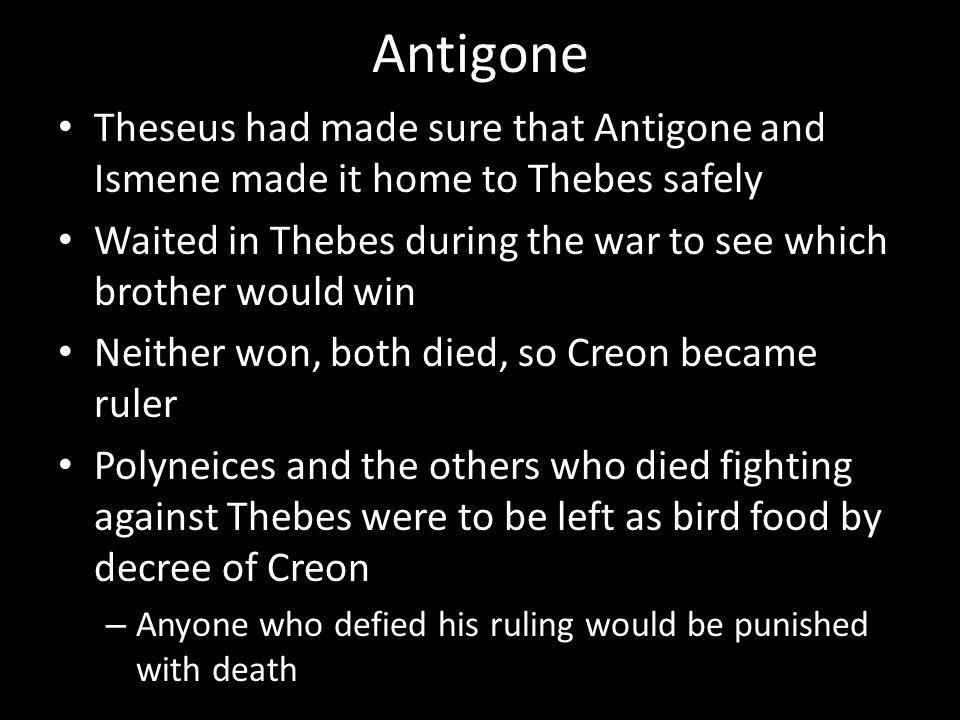 Antigone Theseus had made sure that Antigone and Ismene made it home to Thebes safely Waited in Thebes during the war to see which brother would win Neither won, both died, so Creon became ruler Polyneices and the others who died fighting against Thebes were to be left as bird food by decree of Creon – Anyone who defied his ruling would be punished with death