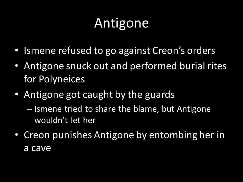 Antigone Ismene refused to go against Creons orders Antigone snuck out and performed burial rites for Polyneices Antigone got caught by the guards – Ismene tried to share the blame, but Antigone wouldnt let her Creon punishes Antigone by entombing her in a cave