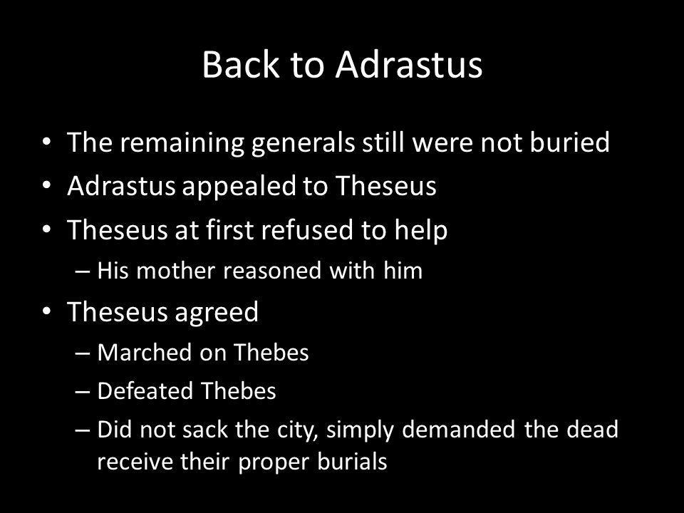 Back to Adrastus The remaining generals still were not buried Adrastus appealed to Theseus Theseus at first refused to help – His mother reasoned with him Theseus agreed – Marched on Thebes – Defeated Thebes – Did not sack the city, simply demanded the dead receive their proper burials