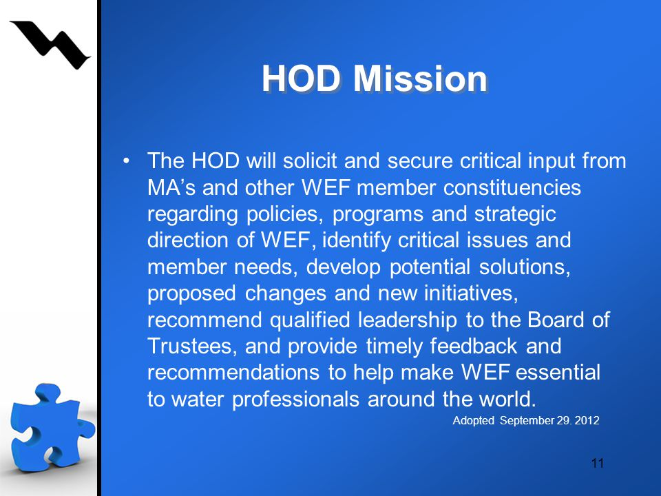 HOD Mission The HOD will solicit and secure critical input from MAs and other WEF member constituencies regarding policies, programs and strategic direction of WEF, identify critical issues and member needs, develop potential solutions, proposed changes and new initiatives, recommend qualified leadership to the Board of Trustees, and provide timely feedback and recommendations to help make WEF essential to water professionals around the world.