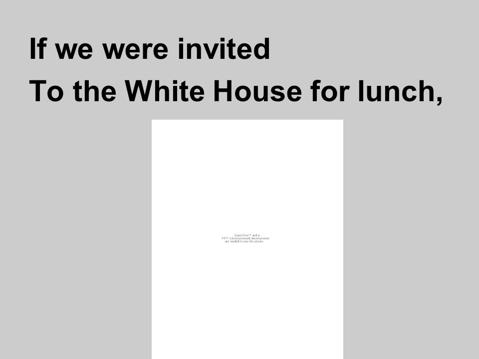 If we were invited To the White House for lunch,