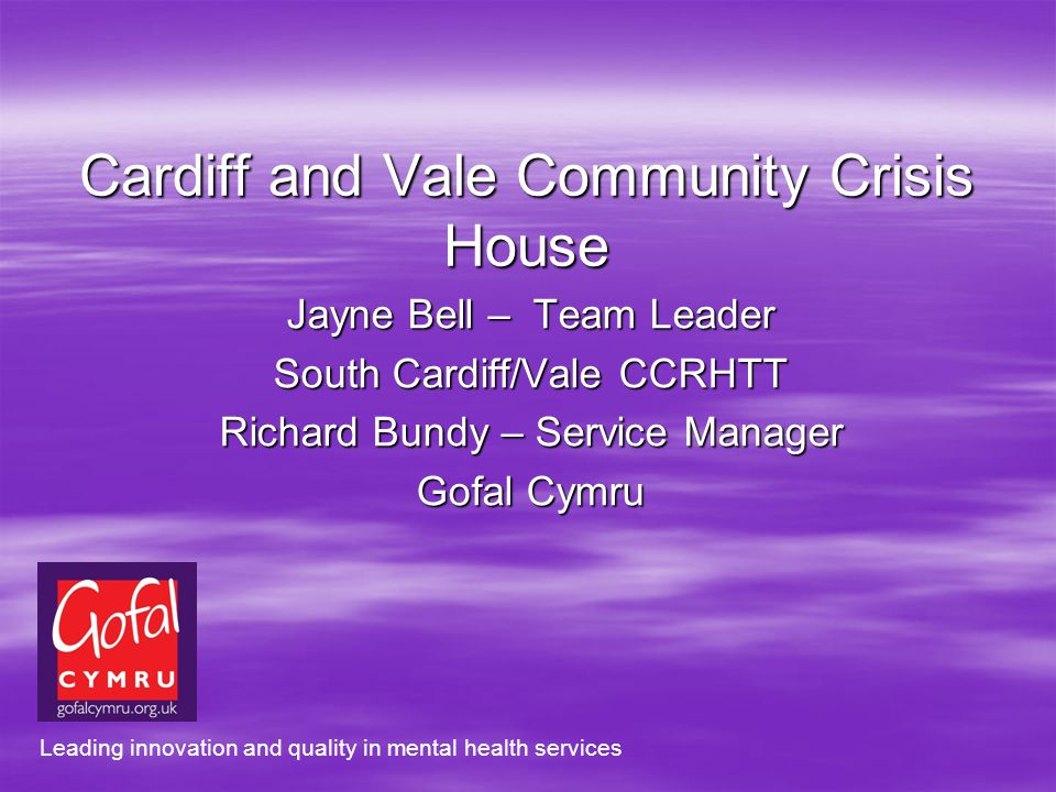 Cardiff and Vale Community Crisis House Jayne Bell – Team Leader South Cardiff/Vale CCRHTT Richard Bundy – Service Manager Gofal Cymru Leading innovation and quality in mental health services