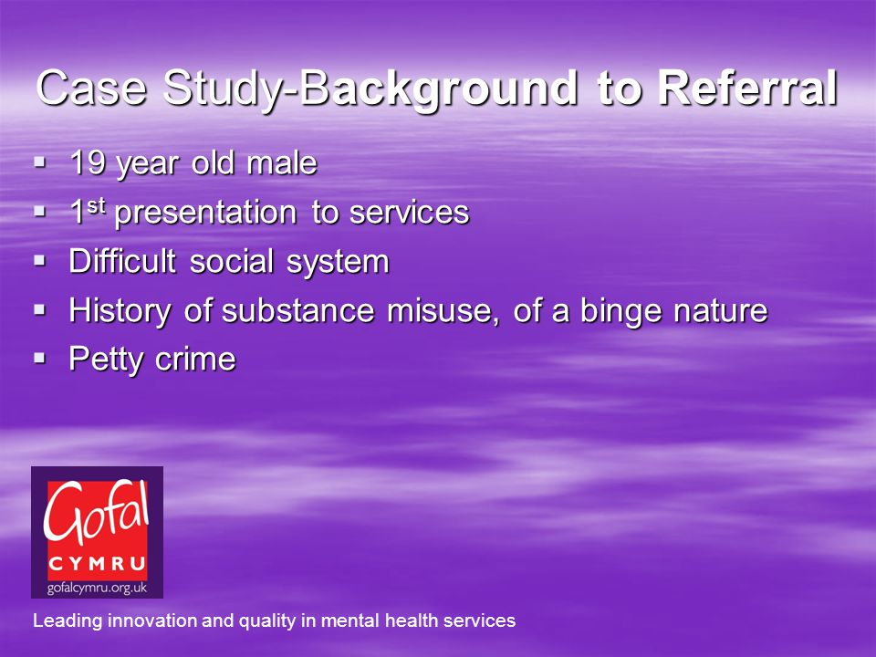 Case Study-Background to Referral 19 year old male 19 year old male 1 st presentation to services 1 st presentation to services Difficult social system Difficult social system History of substance misuse, of a binge nature History of substance misuse, of a binge nature Petty crime Petty crime Leading innovation and quality in mental health services