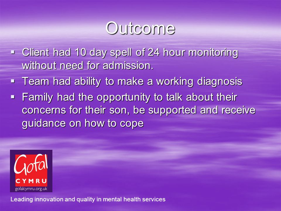 Outcome Client had 10 day spell of 24 hour monitoring without need for admission.