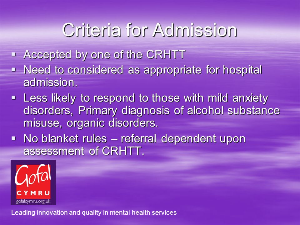 Criteria for Admission Accepted by one of the CRHTT Accepted by one of the CRHTT Need to considered as appropriate for hospital admission.