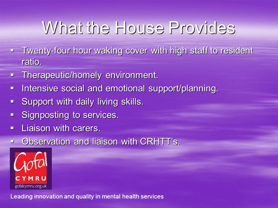 What the House Provides Twenty-four hour waking cover with high staff to resident ratio.