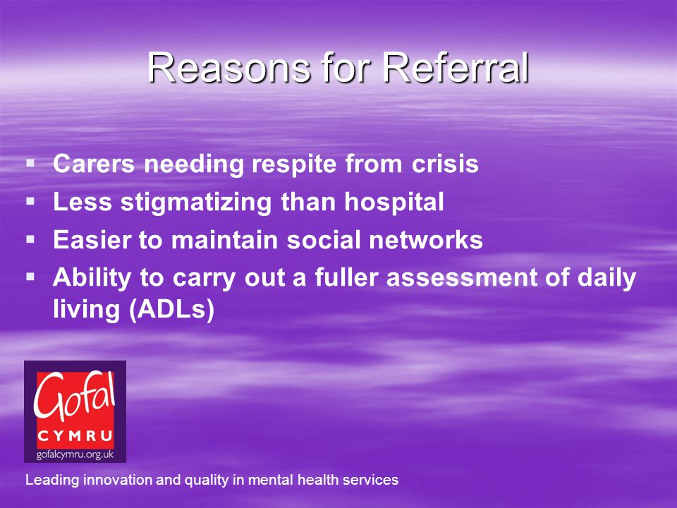 Reasons for Referral Carers needing respite from crisis Less stigmatizing than hospital Easier to maintain social networks Ability to carry out a fuller assessment of daily living (ADLs) Leading innovation and quality in mental health services