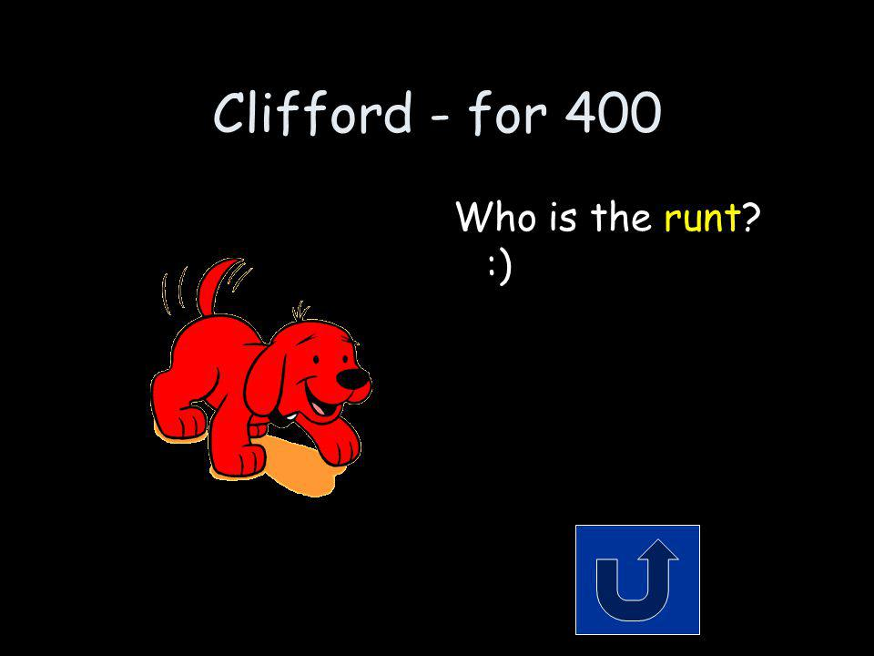 Clifford - for 400 When Clifford was born, he was the smaller than the rest.