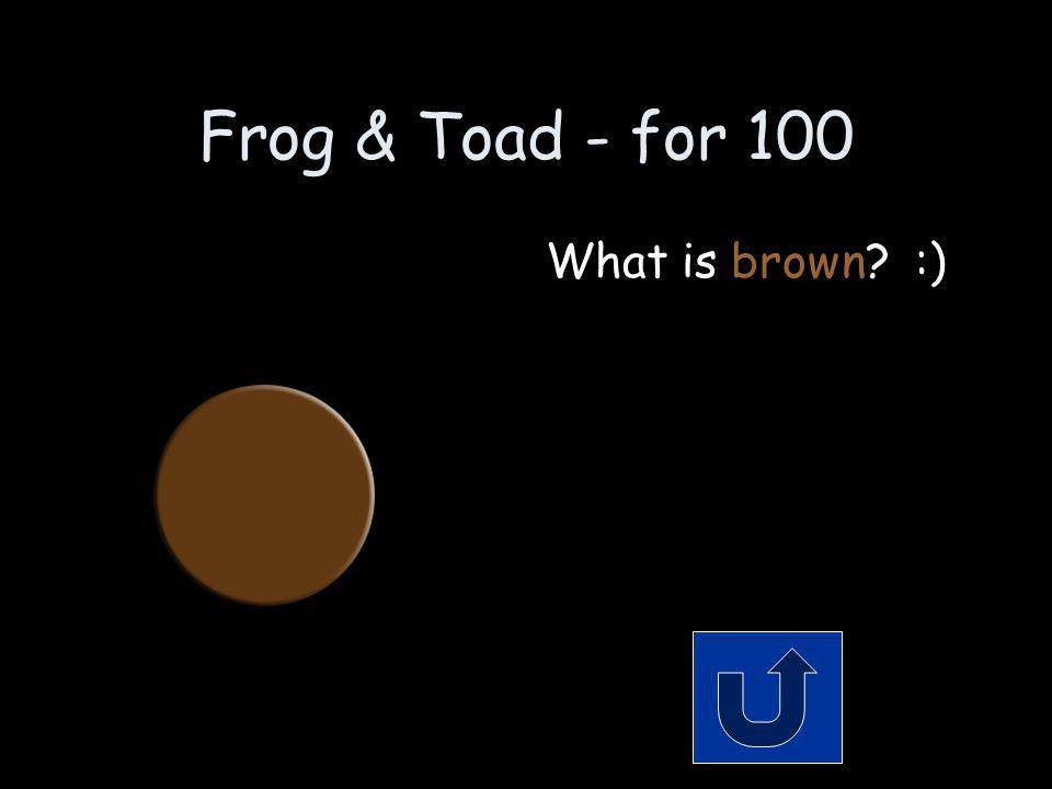 Frog & Toad - for 100 What color is Toad Remember to phrase your answer in the form of a question!