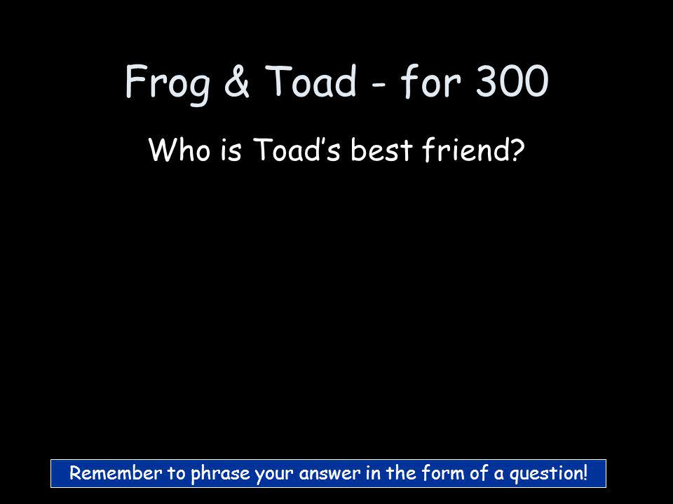 Frog & Toad - for 200 Who is Toad :)