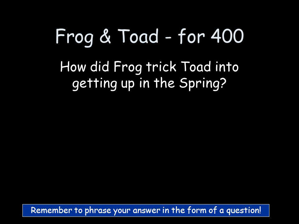 Frog & Toad - for 300 Who is Frog :)
