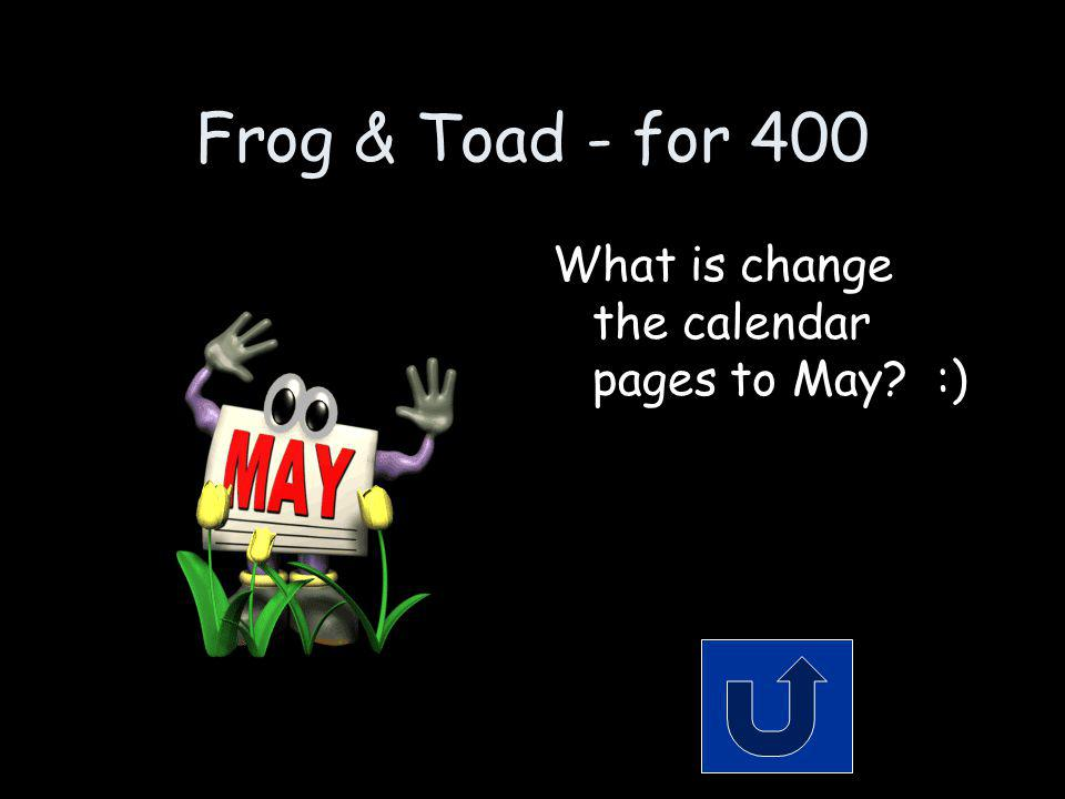 Frog & Toad - for 400 How did Frog trick Toad into getting up in the Spring.