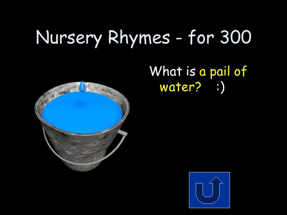 Nursery Rhymes - for 300 What did Jack & Jill fetch.