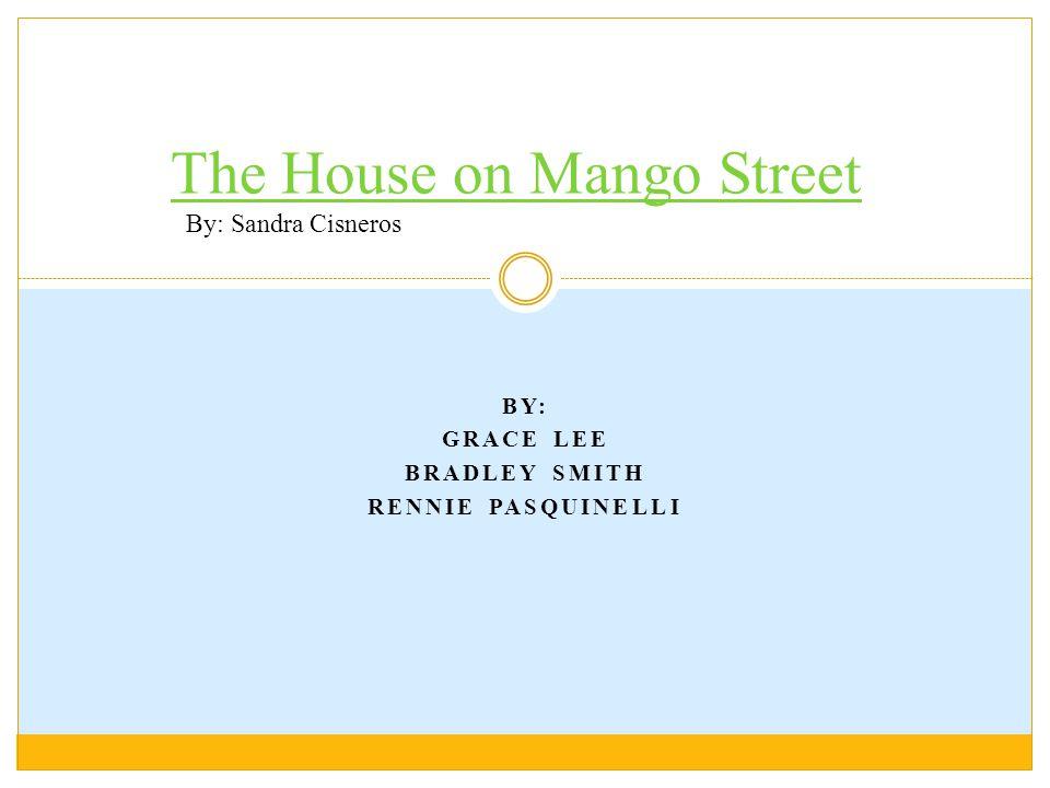 BY: GRACE LEE BRADLEY SMITH RENNIE PASQUINELLI The House on Mango Street By: Sandra Cisneros