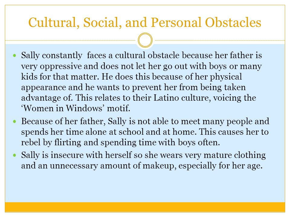 Cultural, Social, and Personal Obstacles Sally constantly faces a cultural obstacle because her father is very oppressive and does not let her go out