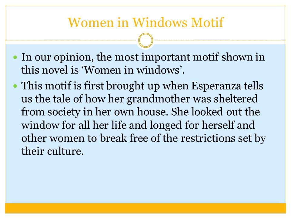 Women in Windows Motif In our opinion, the most important motif shown in this novel is Women in windows. This motif is first brought up when Esperanza