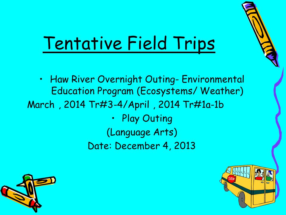 Tentative Field Trips Haw River Overnight Outing- Environmental Education Program (Ecosystems/ Weather) March, 2014 Tr#3-4/April, 2014 Tr#1a-1b Play O