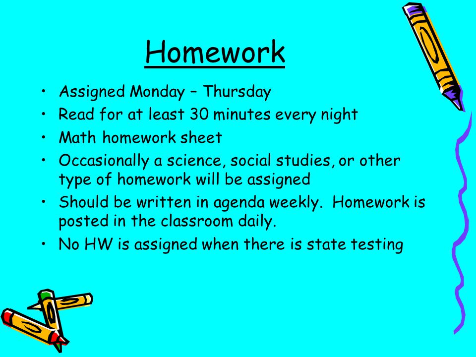 Homework Assigned Monday – Thursday Read for at least 30 minutes every night Math homework sheet Occasionally a science, social studies, or other type