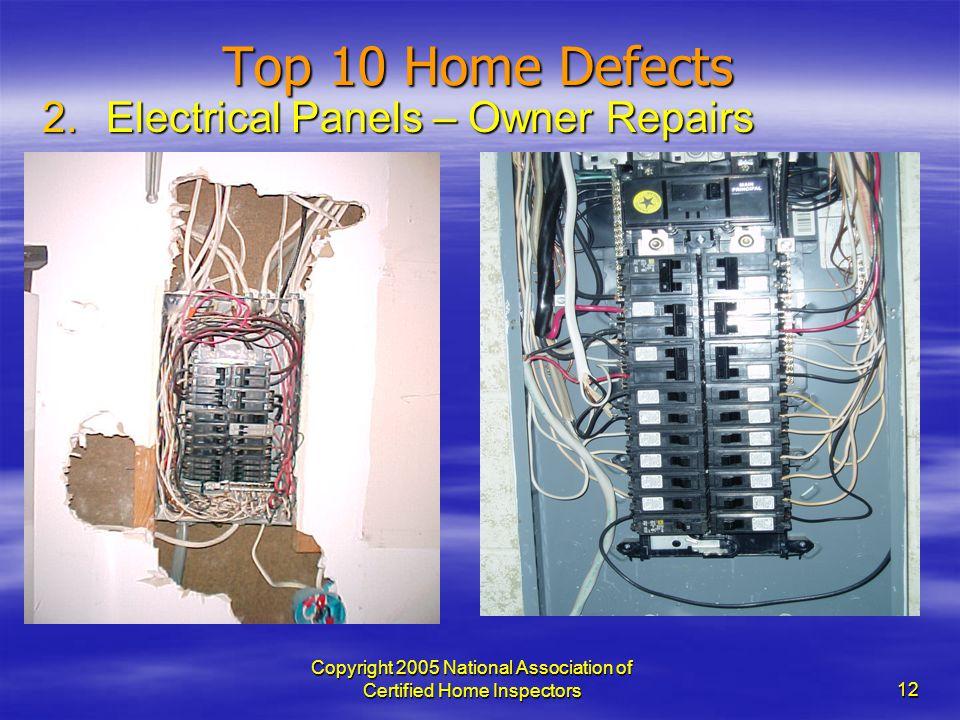 Copyright 2005 National Association of Certified Home Inspectors 12 Top 10 Home Defects 2.Electrical Panels – Owner Repairs