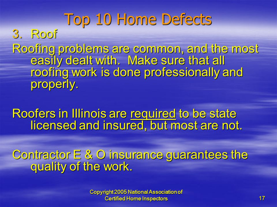 Copyright 2005 National Association of Certified Home Inspectors 17 Top 10 Home Defects 3.Roof Roofing problems are common, and the most easily dealt