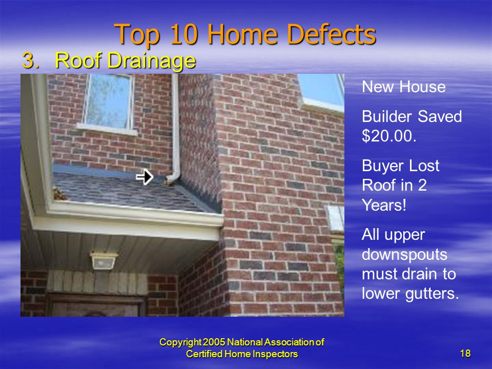 Copyright 2005 National Association of Certified Home Inspectors 18 Top 10 Home Defects 3.Roof Drainage New House Builder Saved $20.00. Buyer Lost Roo