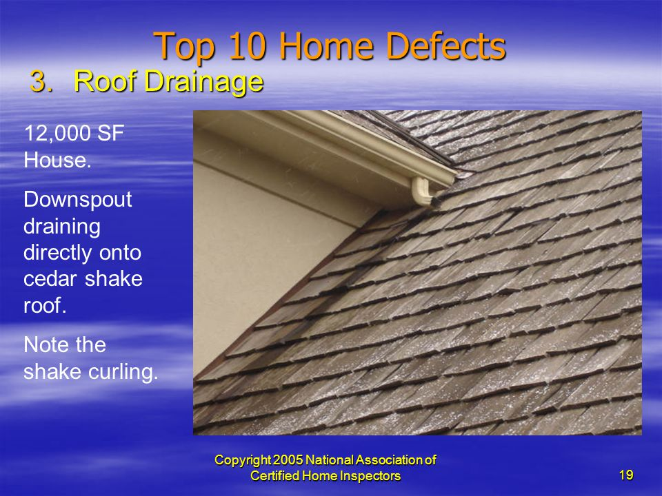 Copyright 2005 National Association of Certified Home Inspectors 19 Top 10 Home Defects 3.Roof Drainage 12,000 SF House. Downspout draining directly o