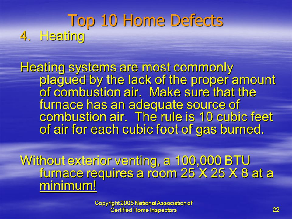 Copyright 2005 National Association of Certified Home Inspectors 22 Top 10 Home Defects 4.Heating Heating systems are most commonly plagued by the lac
