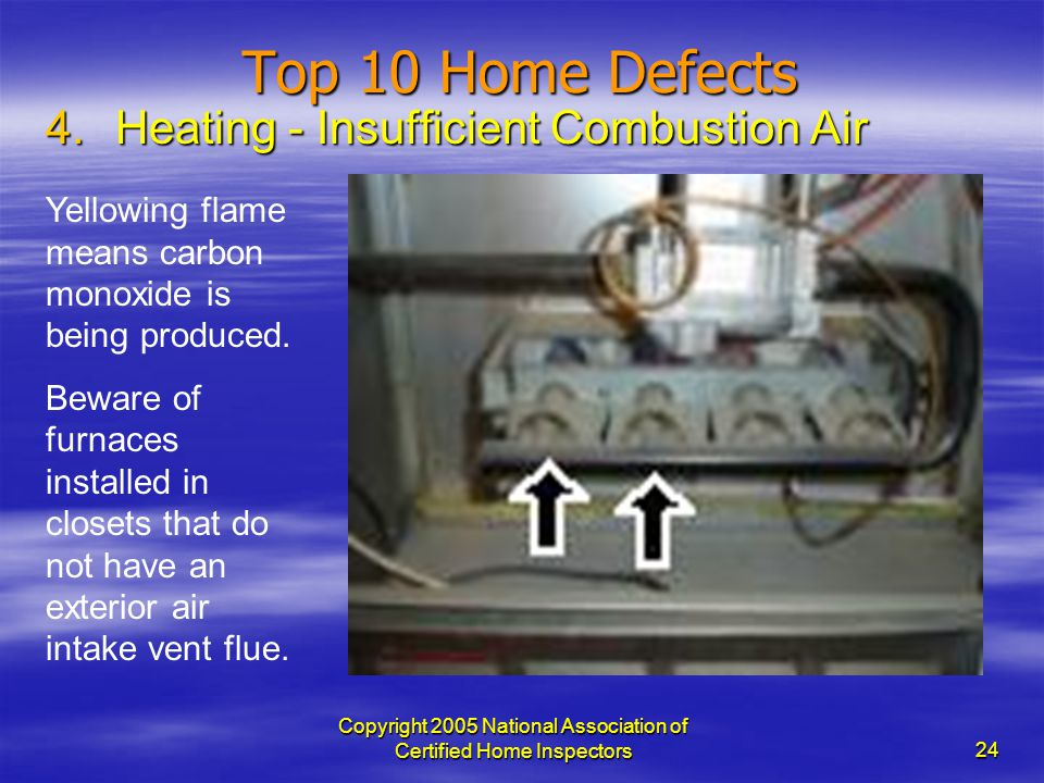 Copyright 2005 National Association of Certified Home Inspectors 24 Top 10 Home Defects 4.Heating - Insufficient Combustion Air Yellowing flame means
