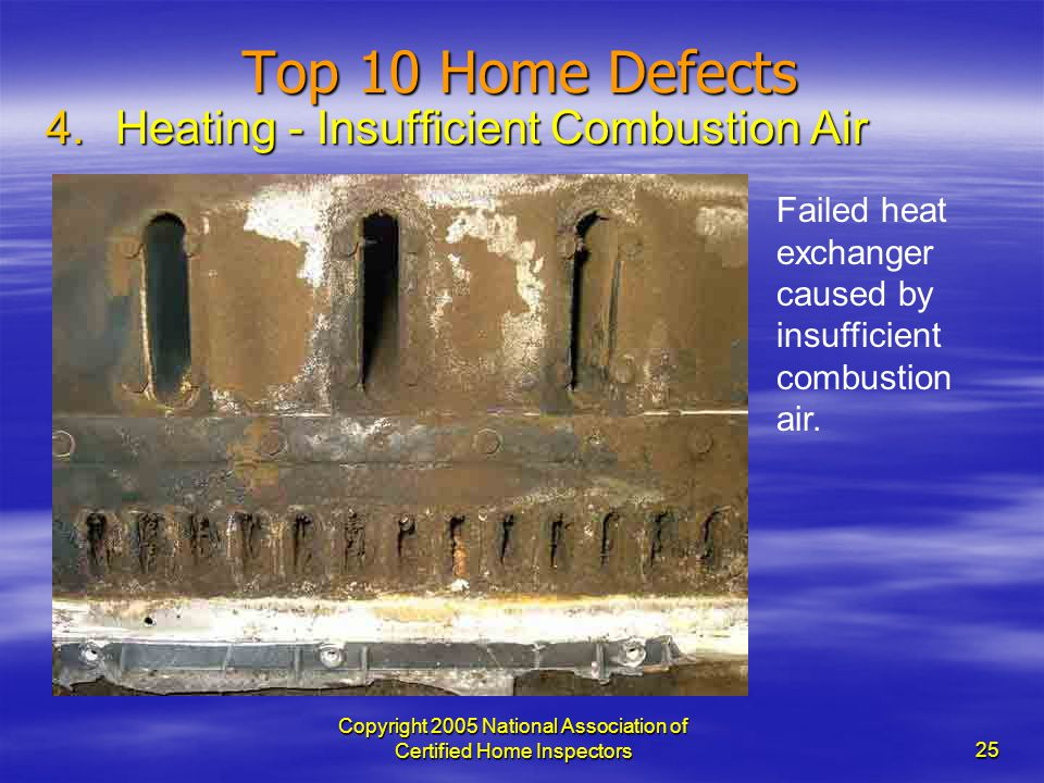 Copyright 2005 National Association of Certified Home Inspectors 25 Top 10 Home Defects 4.Heating - Insufficient Combustion Air Failed heat exchanger