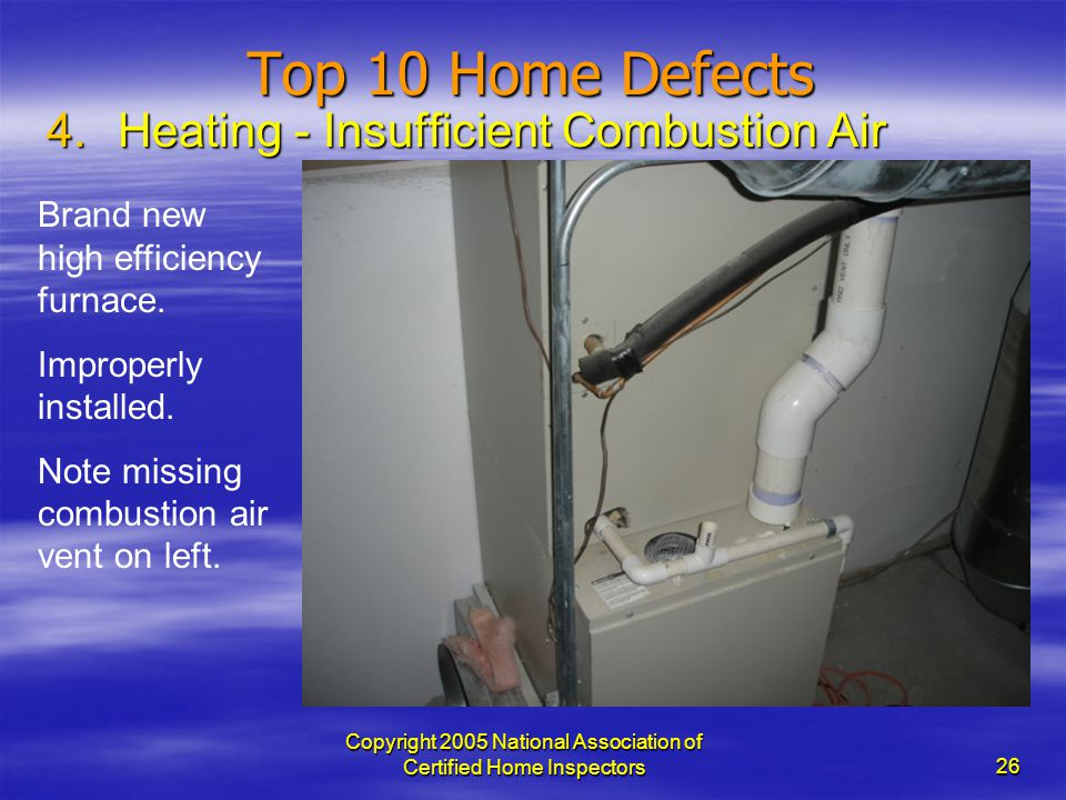 Copyright 2005 National Association of Certified Home Inspectors 26 Top 10 Home Defects 4.Heating - Insufficient Combustion Air Brand new high efficie