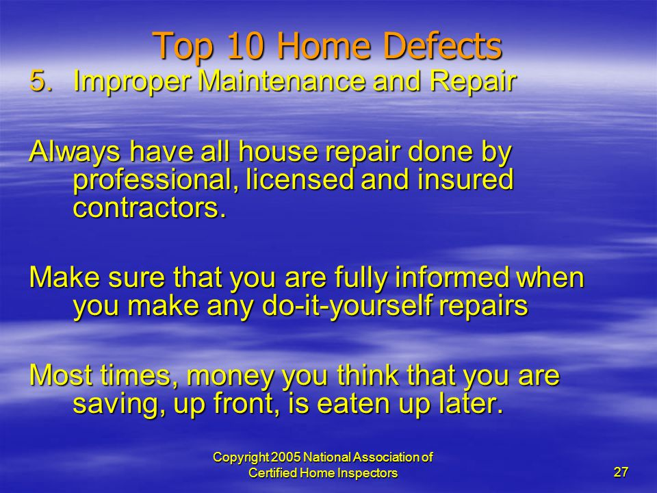Copyright 2005 National Association of Certified Home Inspectors 27 Top 10 Home Defects 5.Improper Maintenance and Repair Always have all house repair