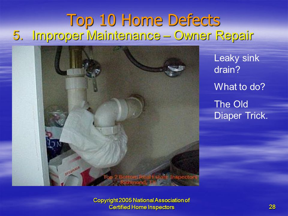 Copyright 2005 National Association of Certified Home Inspectors 28 Top 10 Home Defects 5.Improper Maintenance – Owner Repair Leaky sink drain? What t