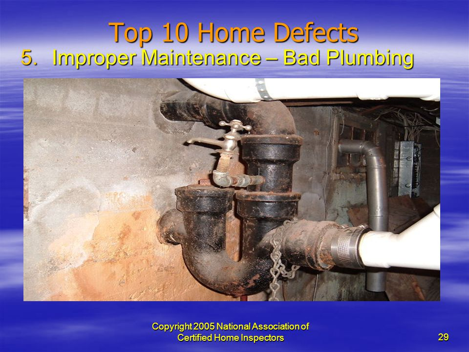 Copyright 2005 National Association of Certified Home Inspectors 29 Top 10 Home Defects 5.Improper Maintenance – Bad Plumbing
