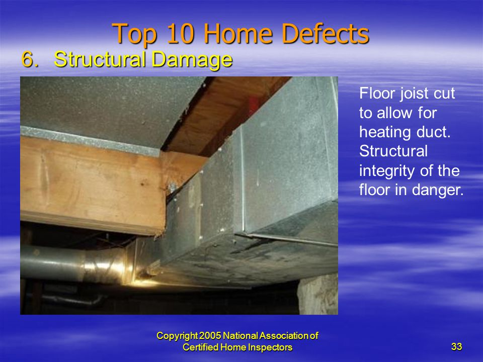 Copyright 2005 National Association of Certified Home Inspectors 33 Top 10 Home Defects 6.Structural Damage Floor joist cut to allow for heating duct.
