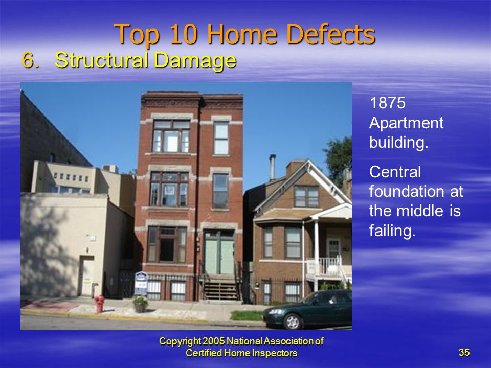 Copyright 2005 National Association of Certified Home Inspectors 35 Top 10 Home Defects 6.Structural Damage 1875 Apartment building. Central foundatio