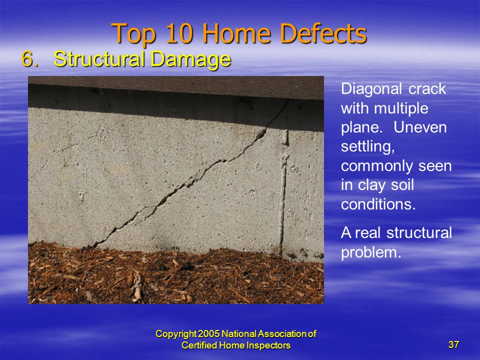 Copyright 2005 National Association of Certified Home Inspectors 37 Top 10 Home Defects 6.Structural Damage Diagonal crack with multiple plane. Uneven
