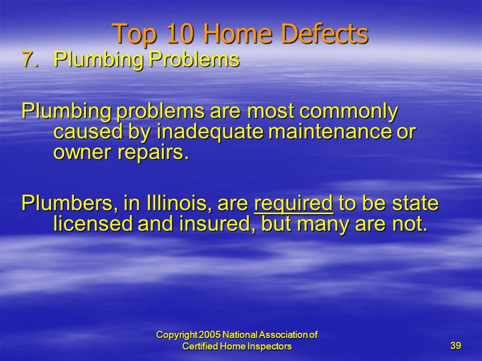 Copyright 2005 National Association of Certified Home Inspectors 39 Top 10 Home Defects 7.Plumbing Problems Plumbing problems are most commonly caused