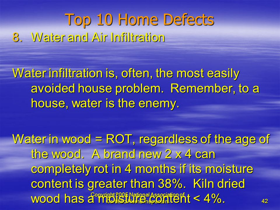 Copyright 2005 National Association of Certified Home Inspectors 42 Top 10 Home Defects 8.Water and Air Infiltration Water infiltration is, often, the