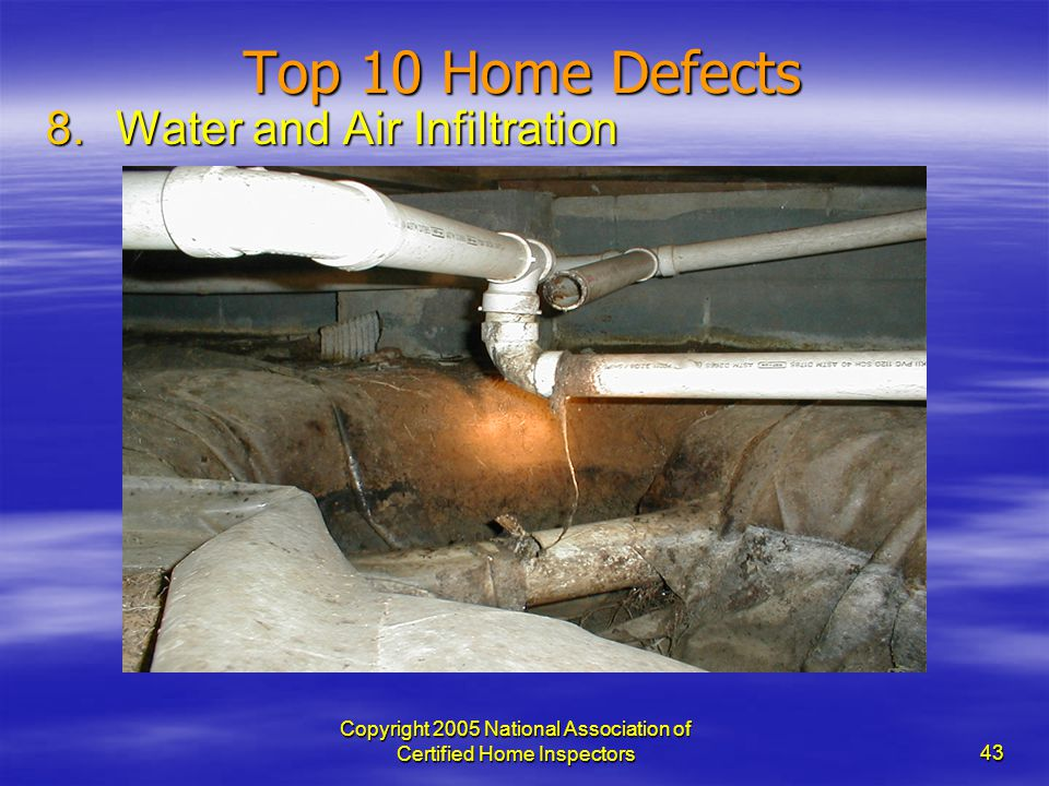 Copyright 2005 National Association of Certified Home Inspectors 43 Top 10 Home Defects 8.Water and Air Infiltration