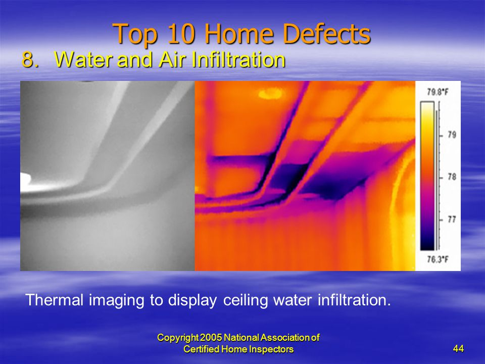 Copyright 2005 National Association of Certified Home Inspectors 44 Top 10 Home Defects 8.Water and Air Infiltration Thermal imaging to display ceilin