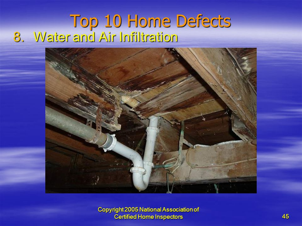 Copyright 2005 National Association of Certified Home Inspectors 45 Top 10 Home Defects 8.Water and Air Infiltration