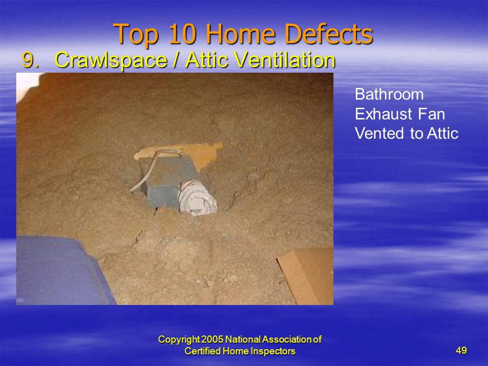 Copyright 2005 National Association of Certified Home Inspectors 49 Top 10 Home Defects 9.Crawlspace / Attic Ventilation Bathroom Exhaust Fan Vented t