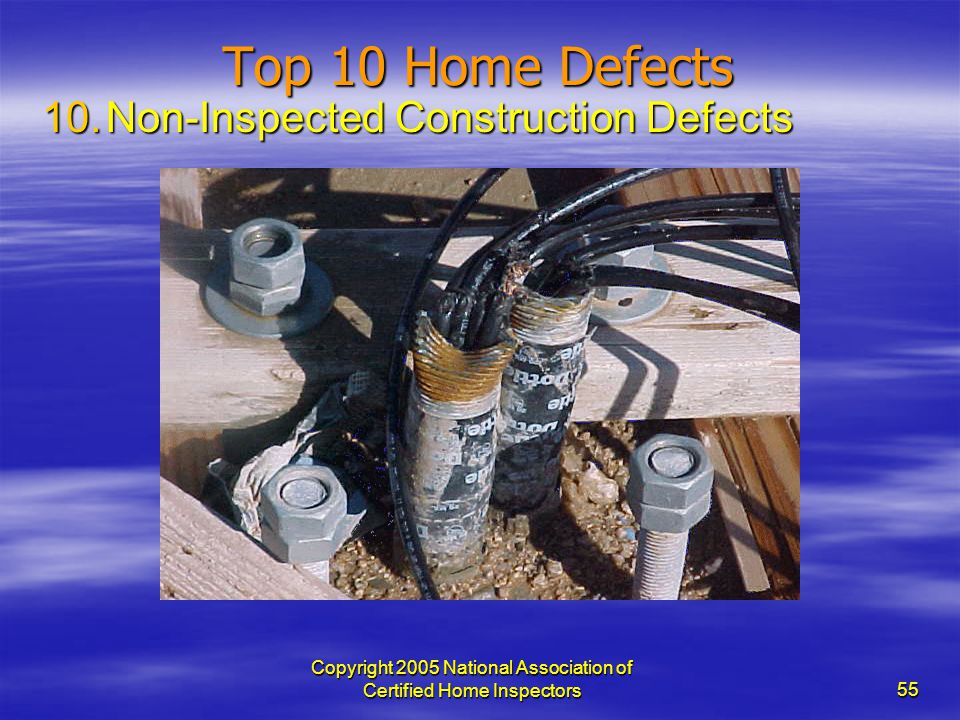 Copyright 2005 National Association of Certified Home Inspectors 55 Top 10 Home Defects 10.Non-Inspected Construction Defects
